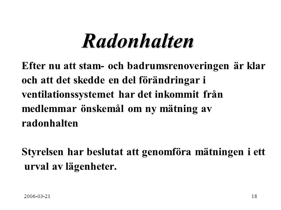 2006-03-2118 Radonhalten Efter nu att stam- och badrumsrenoveringen är klar och att det skedde en del förändringar i ventilationssystemet har det inkommit från medlemmar önskemål om ny mätning av radonhalten Styrelsen har beslutat att genomföra mätningen i ett urval av lägenheter.