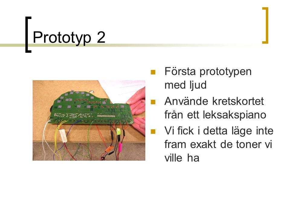 Prototyp 2  Första prototypen med ljud  Använde kretskortet från ett leksakspiano  Vi fick i detta läge inte fram exakt de toner vi ville ha