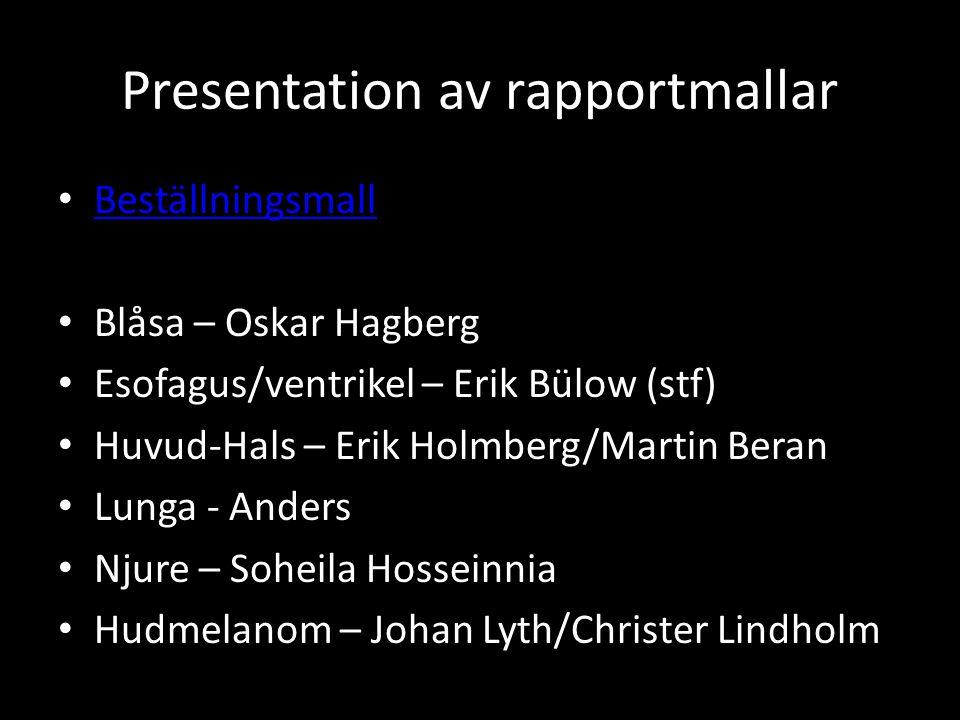 Presentation av rapportmallar • Beställningsmall Beställningsmall • Blåsa – Oskar Hagberg • Esofagus/ventrikel – Erik Bülow (stf) • Huvud-Hals – Erik