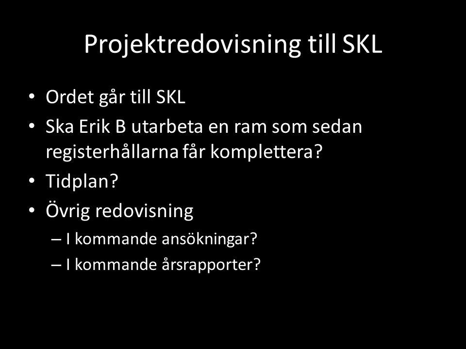 Projektredovisning till SKL • Ordet går till SKL • Ska Erik B utarbeta en ram som sedan registerhållarna får komplettera? • Tidplan? • Övrig redovisni