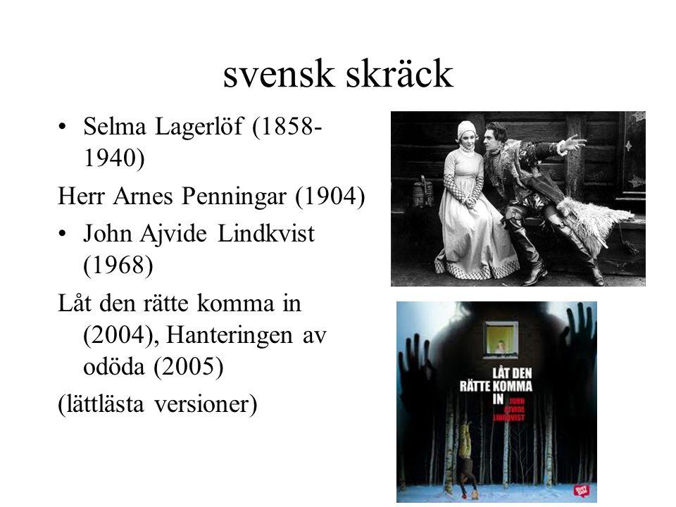 svensk skräck •Selma Lagerlöf (1858- 1940) Herr Arnes Penningar (1904) •John Ajvide Lindkvist (1968) Låt den rätte komma in (2004), Hanteringen av odöda (2005) (lättlästa versioner)