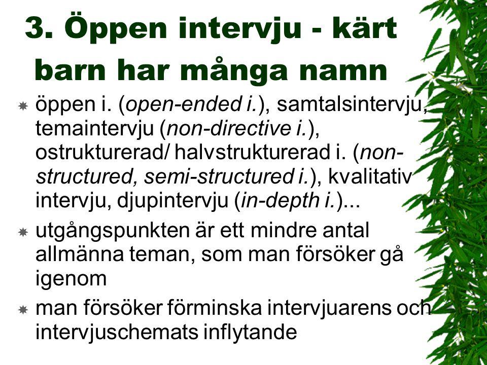 3. Öppen intervju - kärt barn har många namn  öppen i. (open-ended i.), samtalsintervju, temaintervju (non-directive i.), ostrukturerad/ halvstruktur