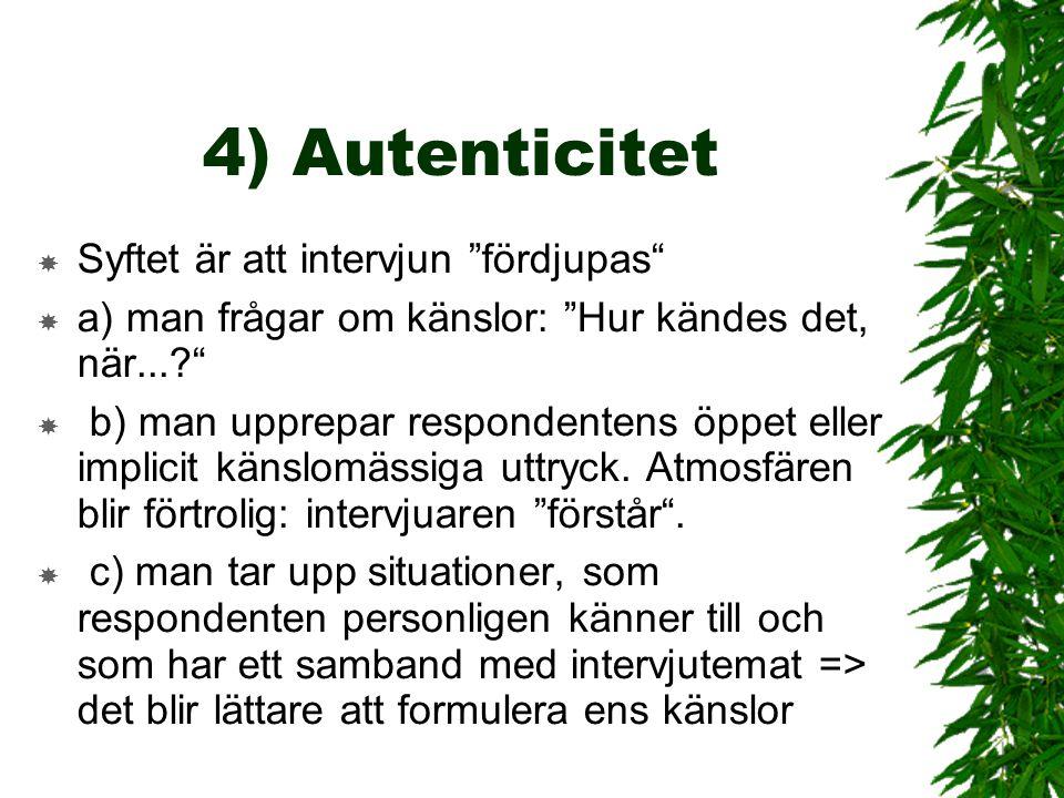 """4) Autenticitet  Syftet är att intervjun """"fördjupas""""  a) man frågar om känslor: """"Hur kändes det, när...?""""  b) man upprepar respondentens öppet elle"""
