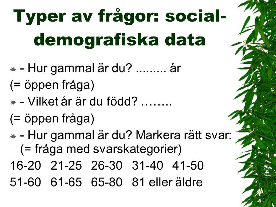 Typer av frågor: social- demografiska data  - Hur gammal är du?......... år (= öppen fråga)  - Vilket år är du född? …….. (= öppen fråga)  - Hur ga