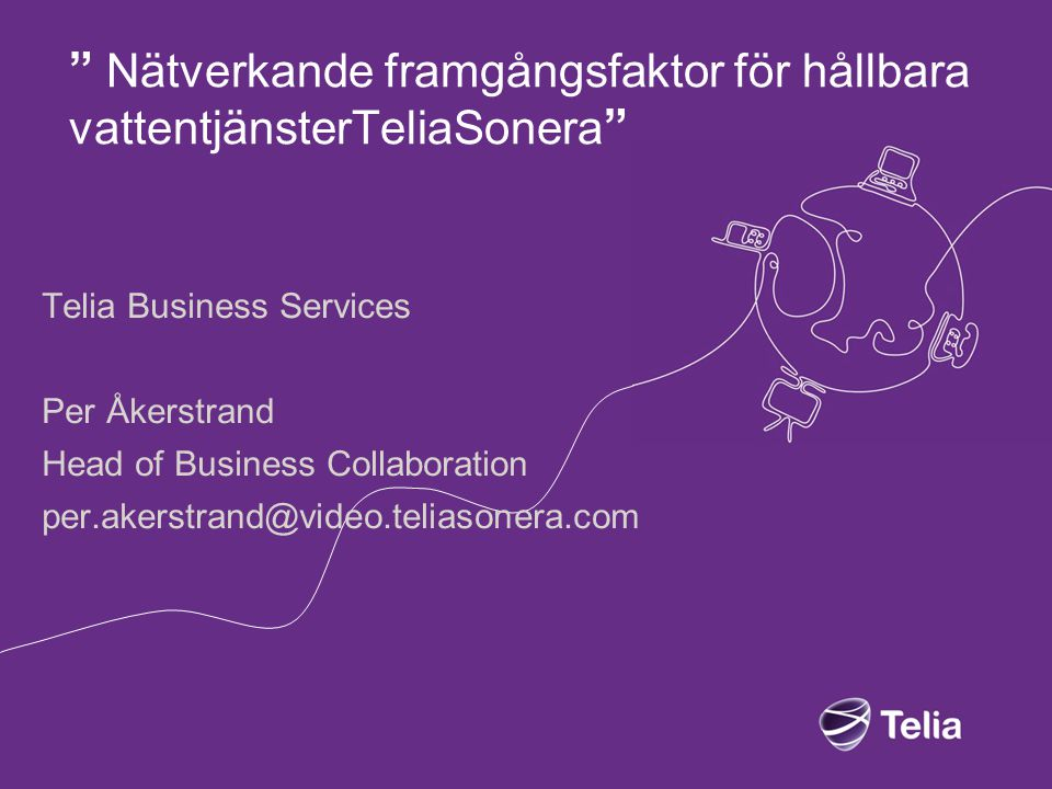 Nätverkande framgångsfaktor för hållbara vattentjänsterTeliaSonera Telia Business Services Per Åkerstrand Head of Business Collaboration