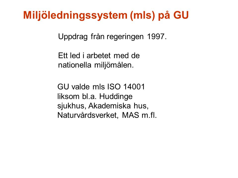 Miljöledningssystem (mls) på GU Uppdrag från regeringen 1997. Ett led i arbetet med de nationella miljömålen. GU valde mls ISO 14001 liksom bl.a. Hudd