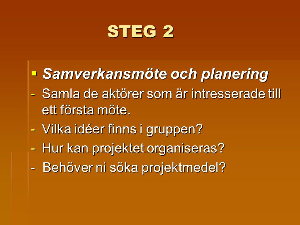 STEG 2 STEG 2  Samverkansmöte och planering -Samla de aktörer som är intresserade till ett första möte. -Vilka idéer finns i gruppen? -Hur kan projek