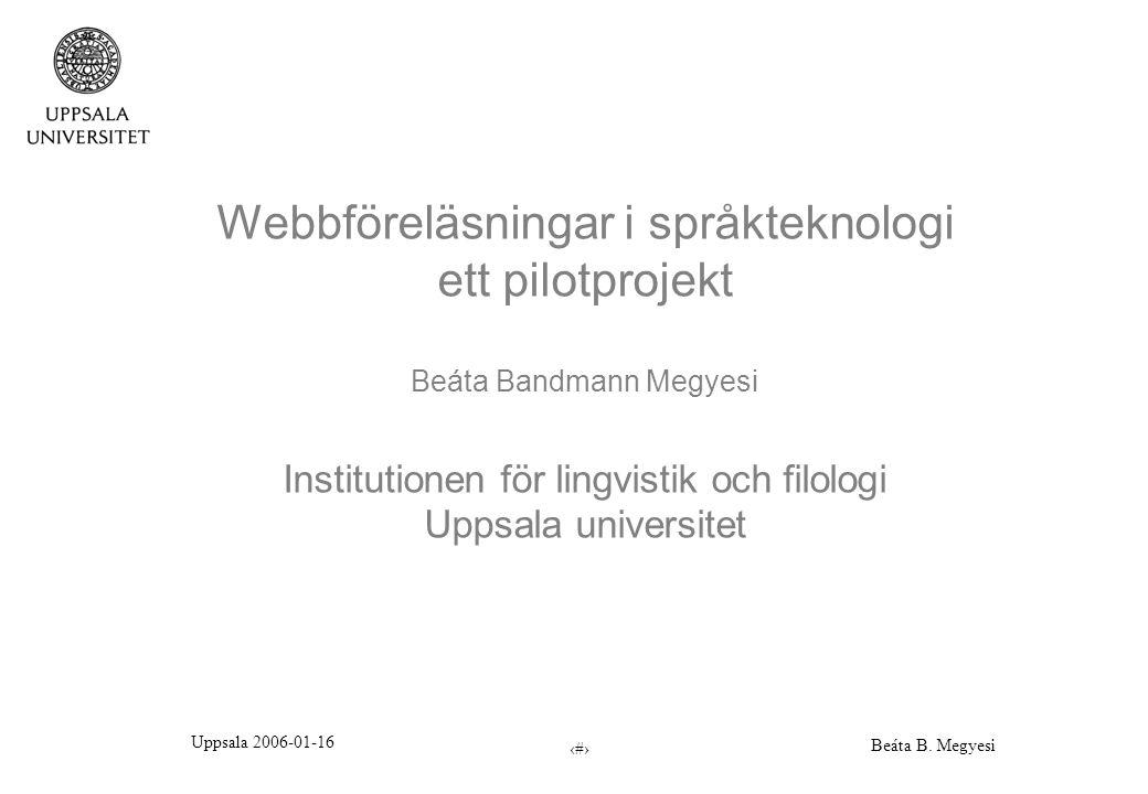 Uppsala 2006-01-16 Beáta B. Megyesi 1 Webbföreläsningar i språkteknologi ett pilotprojekt Beáta Bandmann Megyesi Institutionen för lingvistik och filo