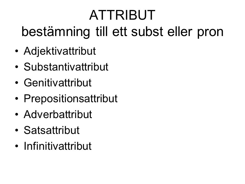 ATTRIBUT bestämning till ett subst eller pron •Adjektivattribut •Substantivattribut •Genitivattribut •Prepositionsattribut •Adverbattribut •Satsattrib