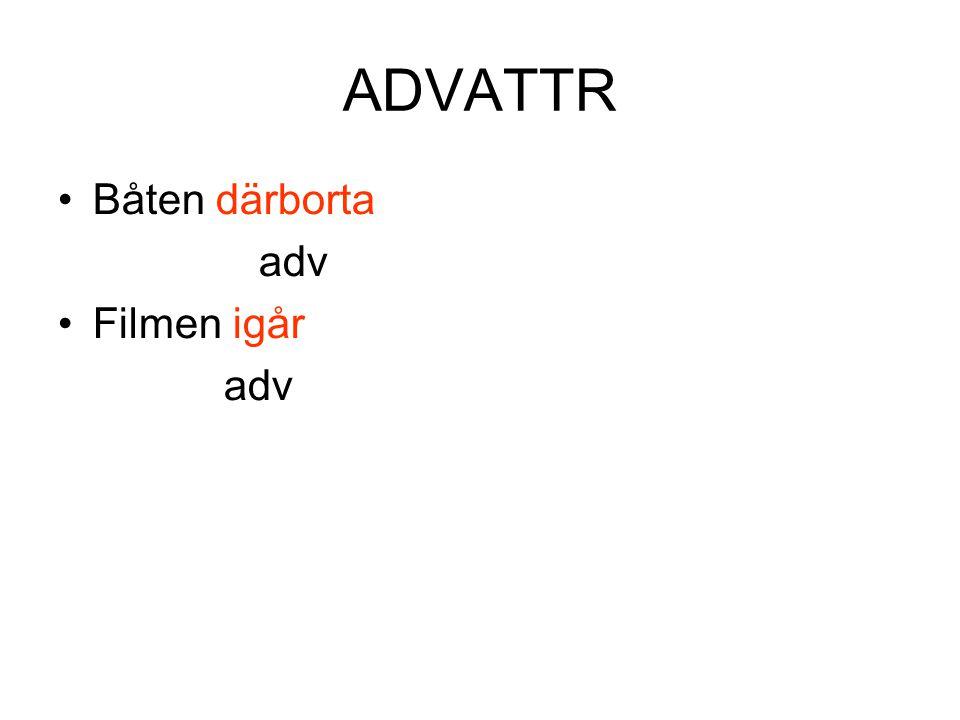 ADVATTR •Båten därborta adv •Filmen igår adv