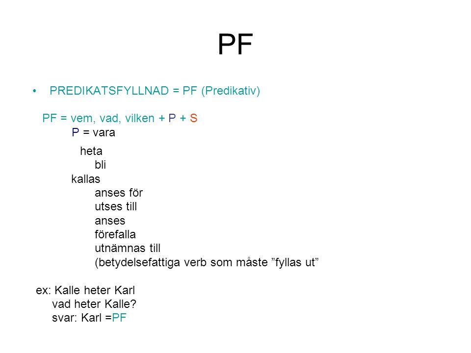 PF •PREDIKATSFYLLNAD = PF (Predikativ) PF = vem, vad, vilken + P + S P = vara heta bli kallas anses för utses till anses förefalla utnämnas till (bety