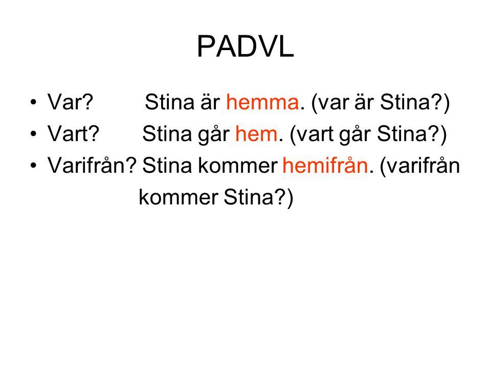PADVL •Var? Stina är hemma. (var är Stina?) •Vart? Stina går hem. (vart går Stina?) •Varifrån? Stina kommer hemifrån. (varifrån kommer Stina?)