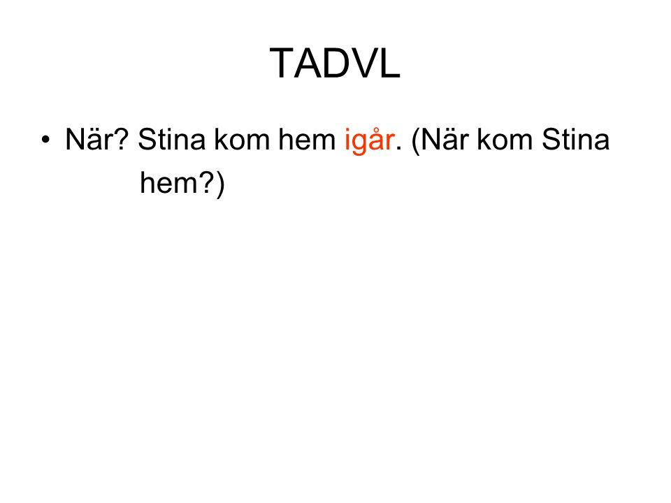TADVL •När? Stina kom hem igår. (När kom Stina hem?)