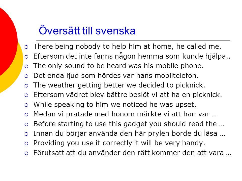 Översätt till svenska  There being nobody to help him at home, he called me.  Eftersom det inte fanns någon hemma som kunde hjälpa..  The only soun