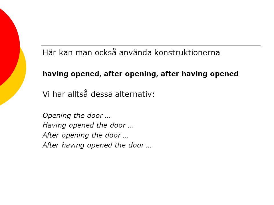 Här kan man också använda konstruktionerna having opened, after opening, after having opened Vi har alltså dessa alternativ: Opening the door … Having