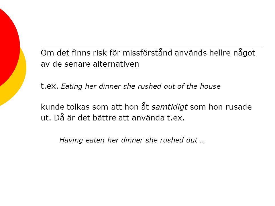 Om det finns risk för missförstånd används hellre något av de senare alternativen t.ex. Eating her dinner she rushed out of the house kunde tolkas som