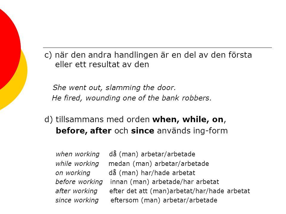 c) när den andra handlingen är en del av den första eller ett resultat av den She went out, slamming the door. He fired, wounding one of the bank robb