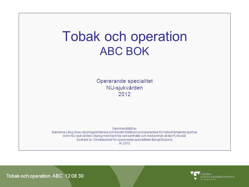Tobak och operation ABC 12 08 30 Innehåll •Fakta •Inkluderade patienter •Flödesschema NU-sjukvården •Rökavvänjning vid sjukhusvård •Vårdcentral •Rökavvänjningssköterska i NU-sjukvården •Dokumentation •Nikotinberoende •Fagerströms beroendeskala •Läkemedel •Tobak och Vikt •Rökvanan •Nedtrappning •Råd och tips mot röksug •Mottagning •Läkare •Läkarsekreterare •Sjuksköterska •Operationsplaneringssköterska •Avdelning •Filmen Att sluta röka http://www.nusjukvarden.se/sv/NU-sjukvarden/Aktuellt-fran-NU-sjukvarden/Att-sluta-roka---en-film-med- viktigt-budskap /http://www.nusjukvarden.se/sv/NU-sjukvarden/Aktuellt-fran-NU-sjukvarden/Att-sluta-roka---en-film-med- viktigt-budskap /