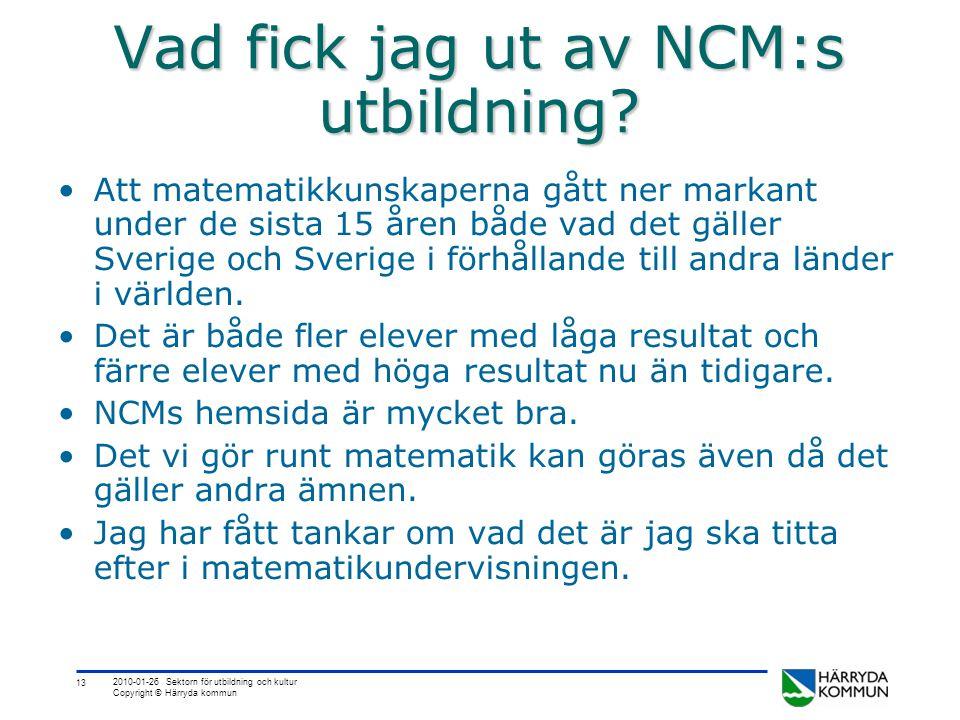 13 2010-01-26 Sektorn för utbildning och kultur Copyright © Härryda kommun Vad fick jag ut av NCM:s utbildning? •Att matematikkunskaperna gått ner mar