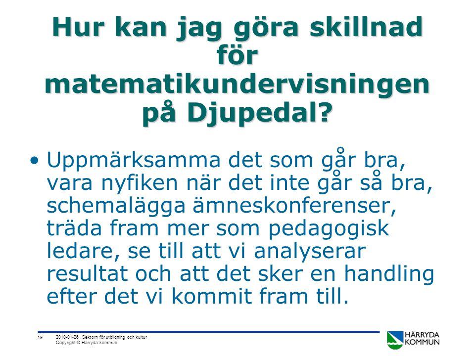 19 2010-01-26 Sektorn för utbildning och kultur Copyright © Härryda kommun Hur kan jag göra skillnad för matematikundervisningen på Djupedal.
