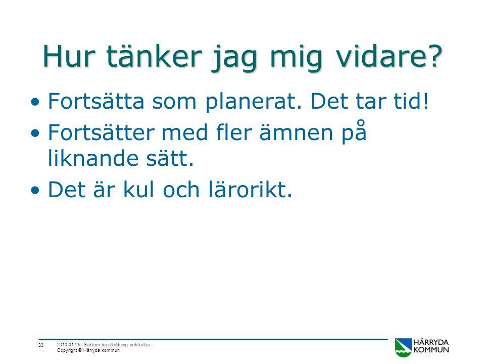 33 2010-01-26 Sektorn för utbildning och kultur Copyright © Härryda kommun Hur tänker jag mig vidare? •Fortsätta som planerat. Det tar tid! •Fortsätte