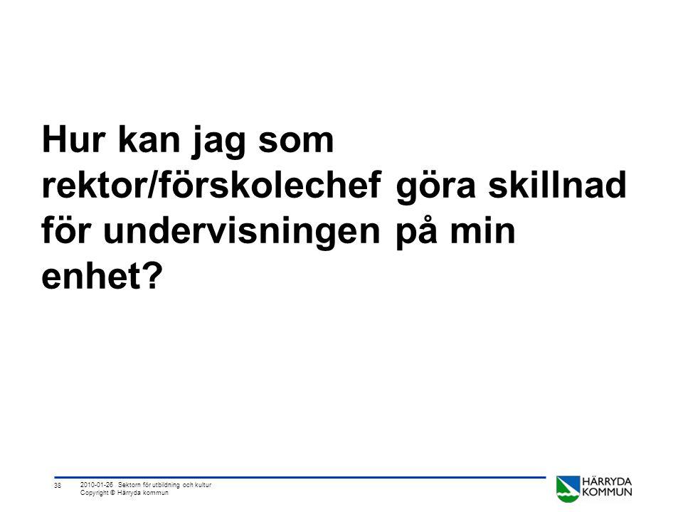 38 2010-01-26 Sektorn för utbildning och kultur Copyright © Härryda kommun Hur kan jag som rektor/förskolechef göra skillnad för undervisningen på min enhet?