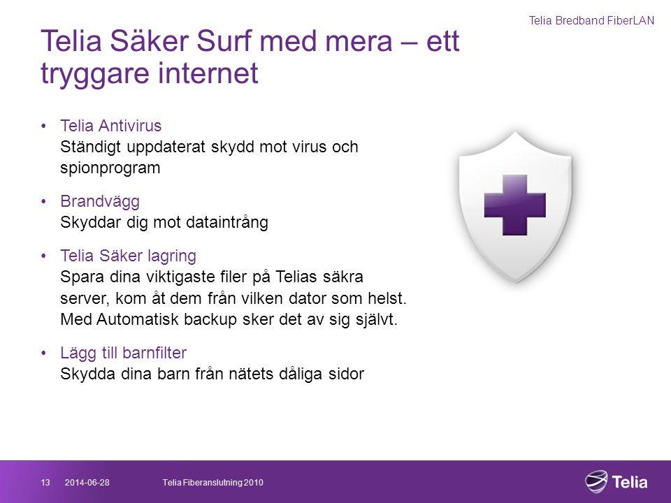 2014-06-2813Telia Fiberanslutning 2010 Telia Säker Surf med mera – ett tryggare internet •Telia Antivirus Ständigt uppdaterat skydd mot virus och spio