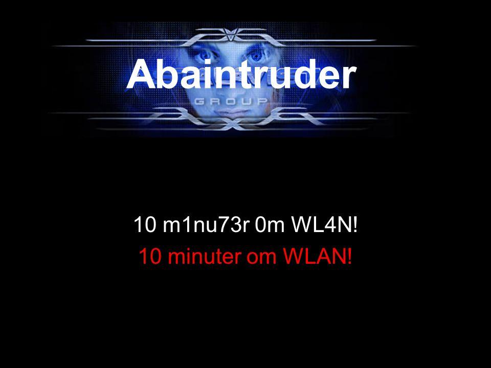 10 m1nu73r 0m WL4N! 10 minuter om WLAN! Abaintruder