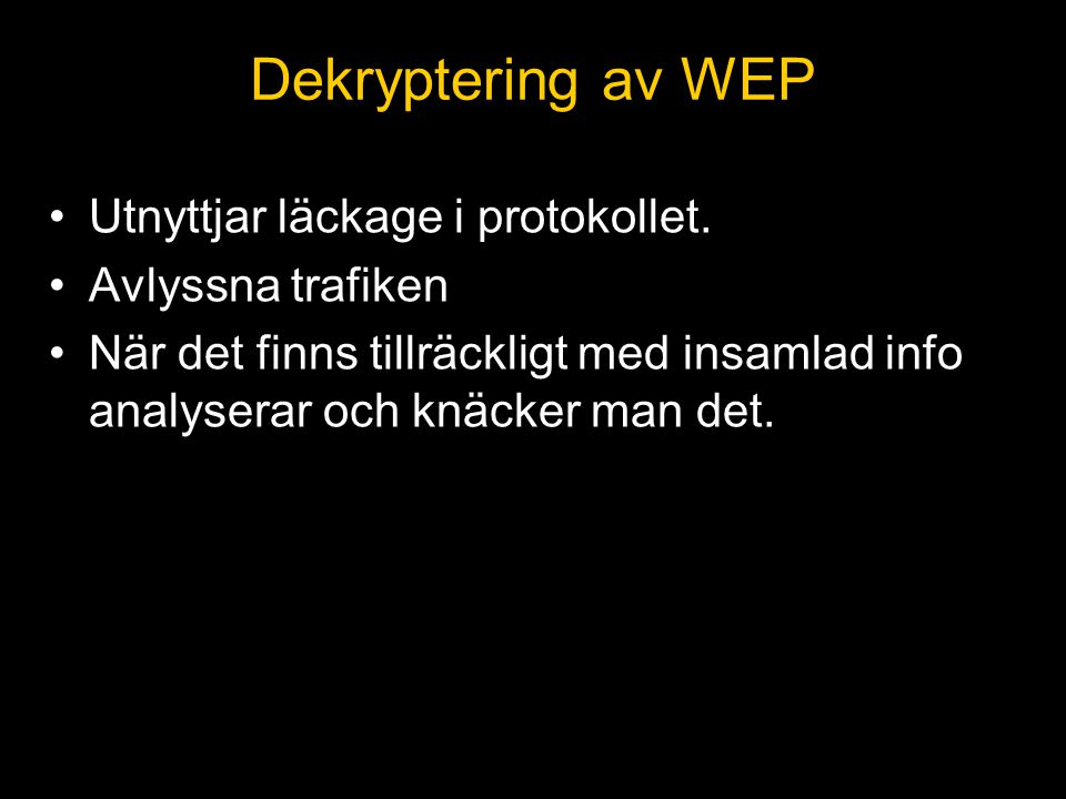 Dekryptering av WEP •Utnyttjar läckage i protokollet. •Avlyssna trafiken •När det finns tillräckligt med insamlad info analyserar och knäcker man det.