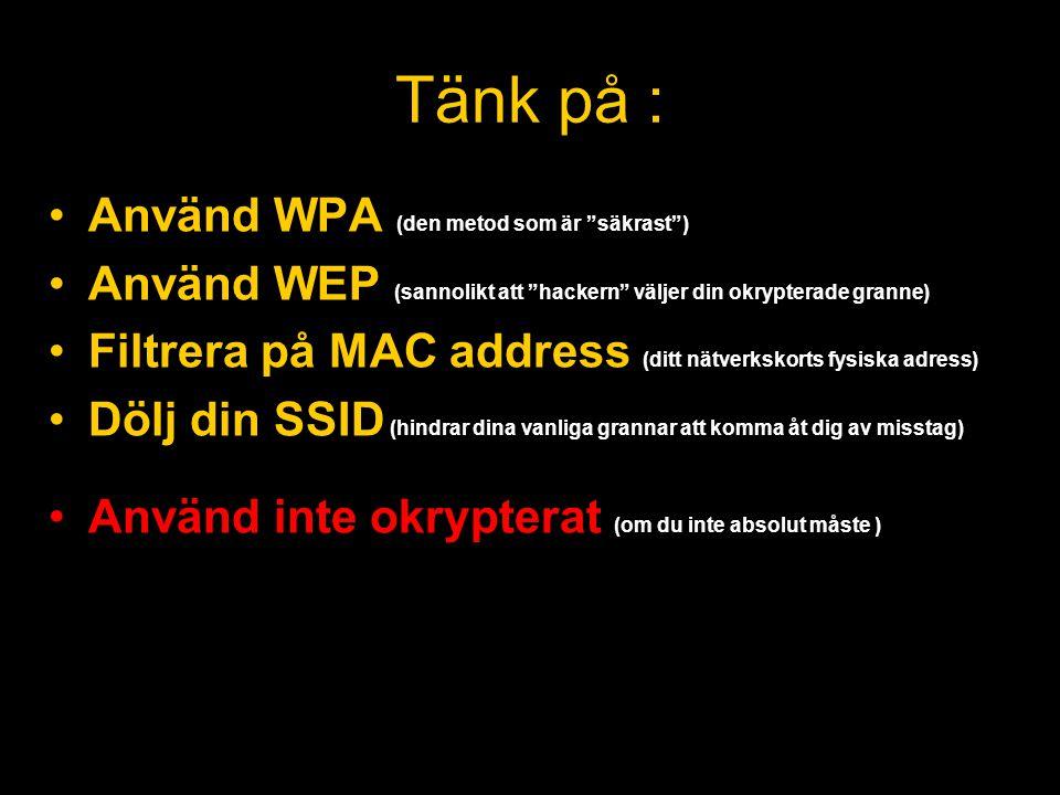 Tänk på : •Använd WPA (den metod som är säkrast ) •Använd WEP (sannolikt att hackern väljer din okrypterade granne) •Filtrera på MAC address (ditt nätverkskorts fysiska adress) •Dölj din SSID (hindrar dina vanliga grannar att komma åt dig av misstag) •Använd inte okrypterat (om du inte absolut måste )