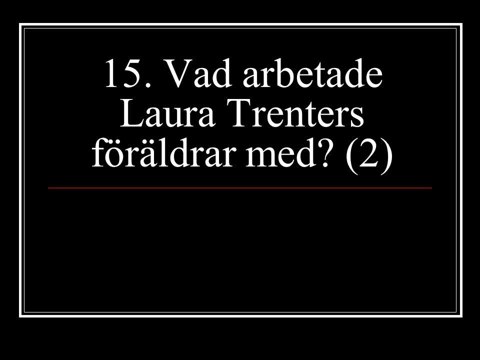 15. Vad arbetade Laura Trenters föräldrar med? (2)