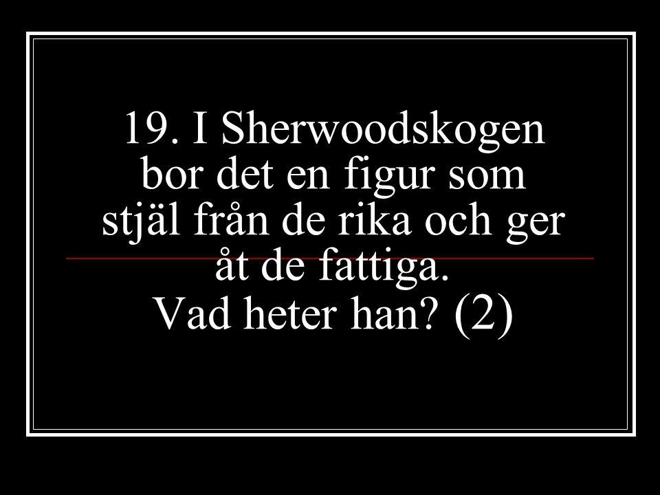 19. I Sherwoodskogen bor det en figur som stjäl från de rika och ger åt de fattiga. Vad heter han? (2)