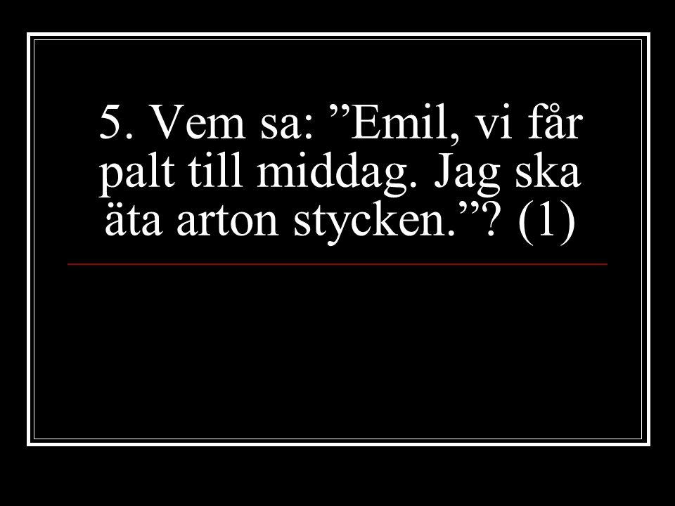 """5. Vem sa: """"Emil, vi får palt till middag. Jag ska äta arton stycken.""""? (1)"""
