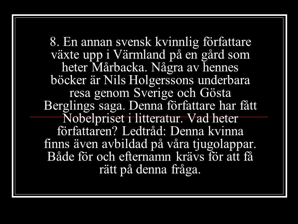 8. En annan svensk kvinnlig författare växte upp i Värmland på en gård som heter Mårbacka. Några av hennes böcker är Nils Holgerssons underbara resa g