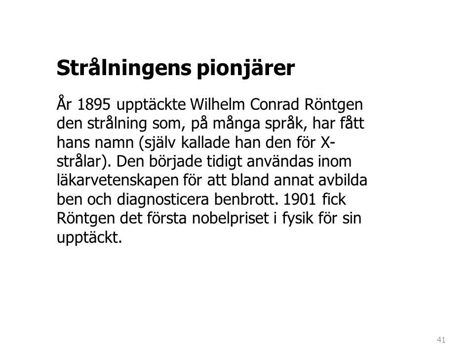 Strålningens pionjärer År 1895 upptäckte Wilhelm Conrad Röntgen den strålning som, på många språk, har fått hans namn (själv kallade han den för X- st