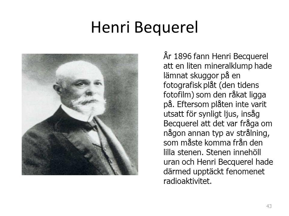 Henri Bequerel År 1896 fann Henri Becquerel att en liten mineralklump hade lämnat skuggor på en fotografisk plåt (den tidens fotofilm) som den råkat l