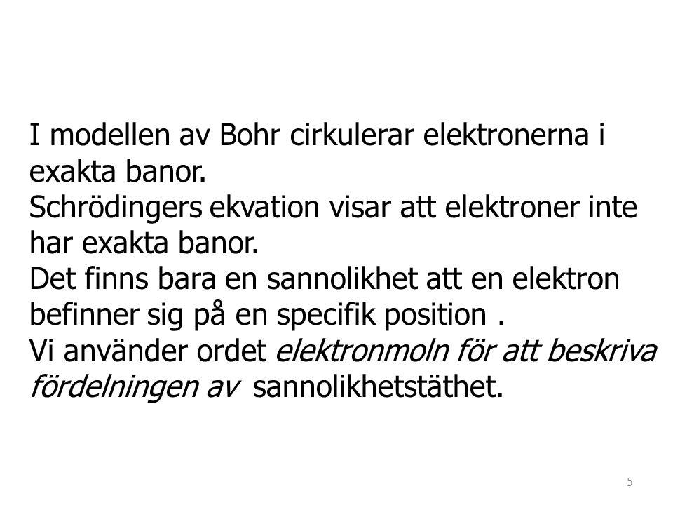 I modellen av Bohr cirkulerar elektronerna i exakta banor. Schrödingers ekvation visar att elektroner inte har exakta banor. Det finns bara en sannoli