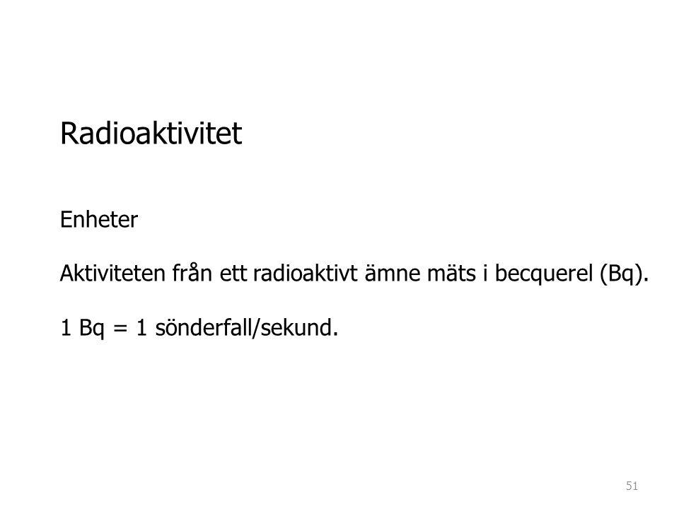 Radioaktivitet Enheter Aktiviteten från ett radioaktivt ämne mäts i becquerel (Bq). 1 Bq = 1 sönderfall/sekund. 51