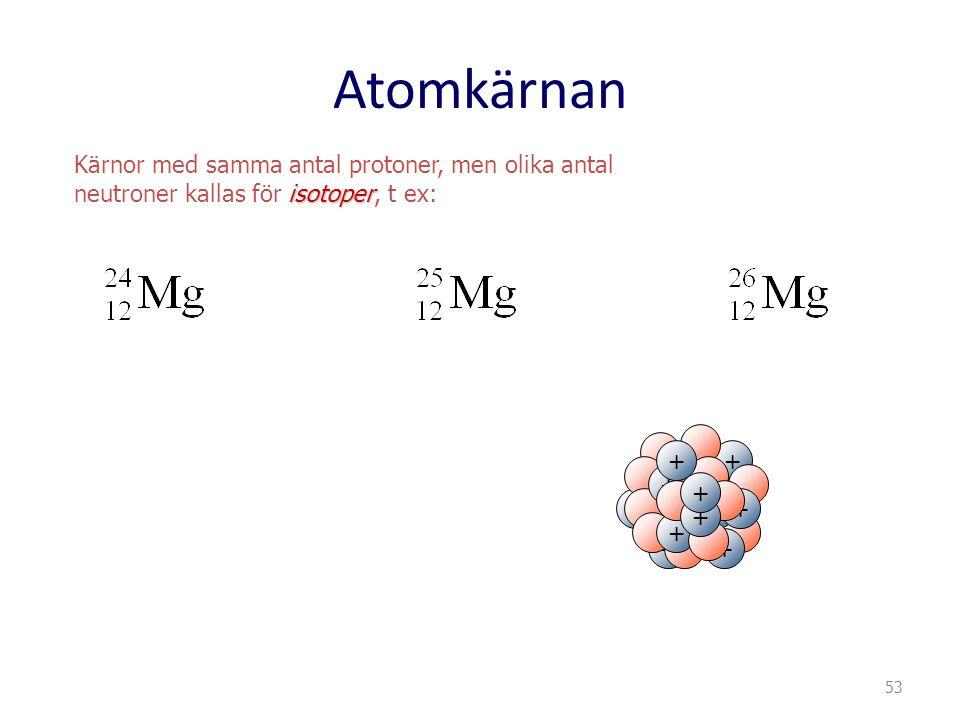 Atomkärnan Kärnor med samma antal protoner, men olika antal isotoper neutroner kallas för isotoper, t ex: + + +++ + + + + + + + 53