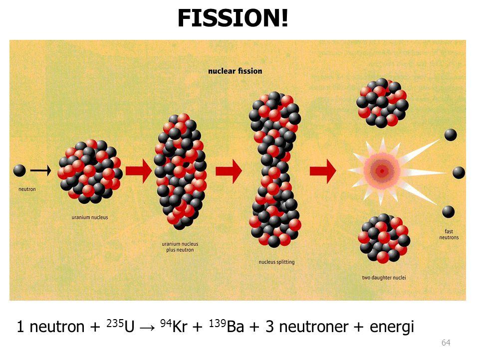 1 neutron + 235 U → 94 Kr + 139 Ba + 3 neutroner + energi FISSION! 64