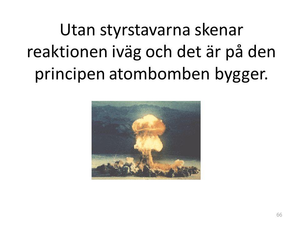 Utan styrstavarna skenar reaktionen iväg och det är på den principen atombomben bygger. 66