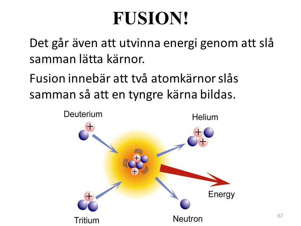 FUSION! Det går även att utvinna energi genom att slå samman lätta kärnor. Fusion innebär att två atomkärnor slås samman så att en tyngre kärna bildas
