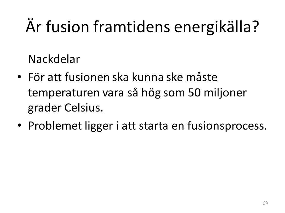 Är fusion framtidens energikälla? Nackdelar • För att fusionen ska kunna ske måste temperaturen vara så hög som 50 miljoner grader Celsius. • Probleme