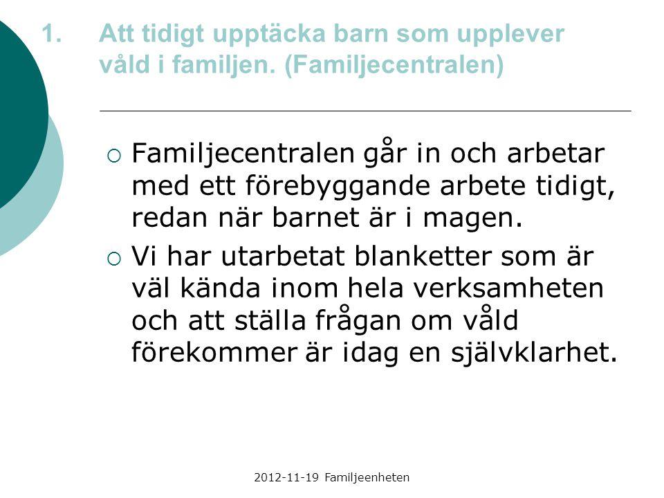 2012-11-19 Familjeenheten 1.Att tidigt upptäcka barn som upplever våld i familjen. (Familjecentralen)  Familjecentralen går in och arbetar med ett fö