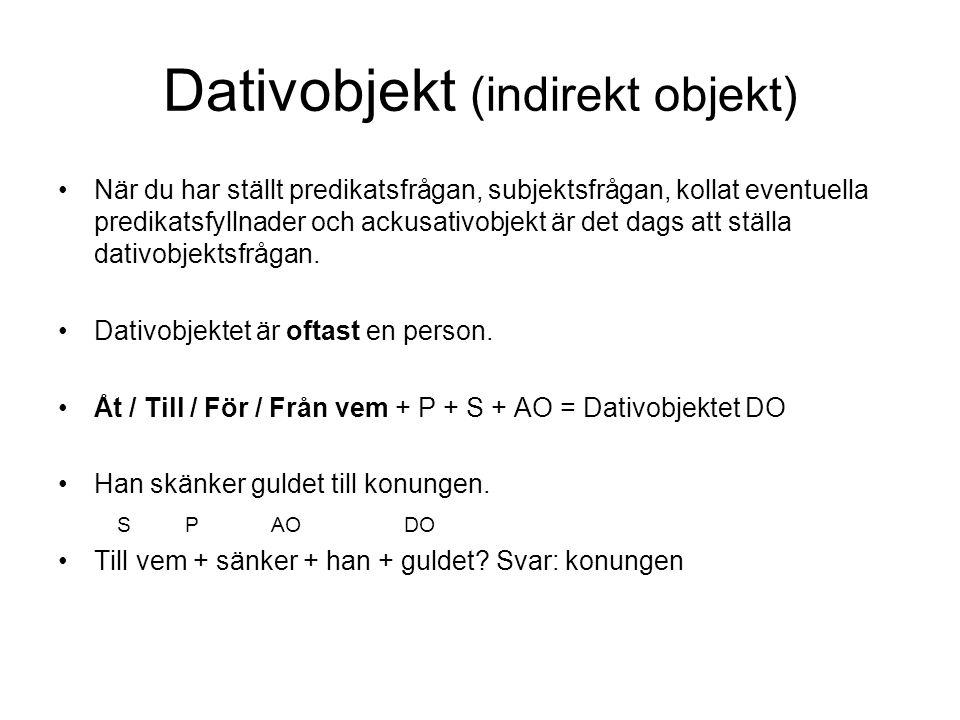 Dativobjekt (indirekt objekt) •När du har ställt predikatsfrågan, subjektsfrågan, kollat eventuella predikatsfyllnader och ackusativobjekt är det dags
