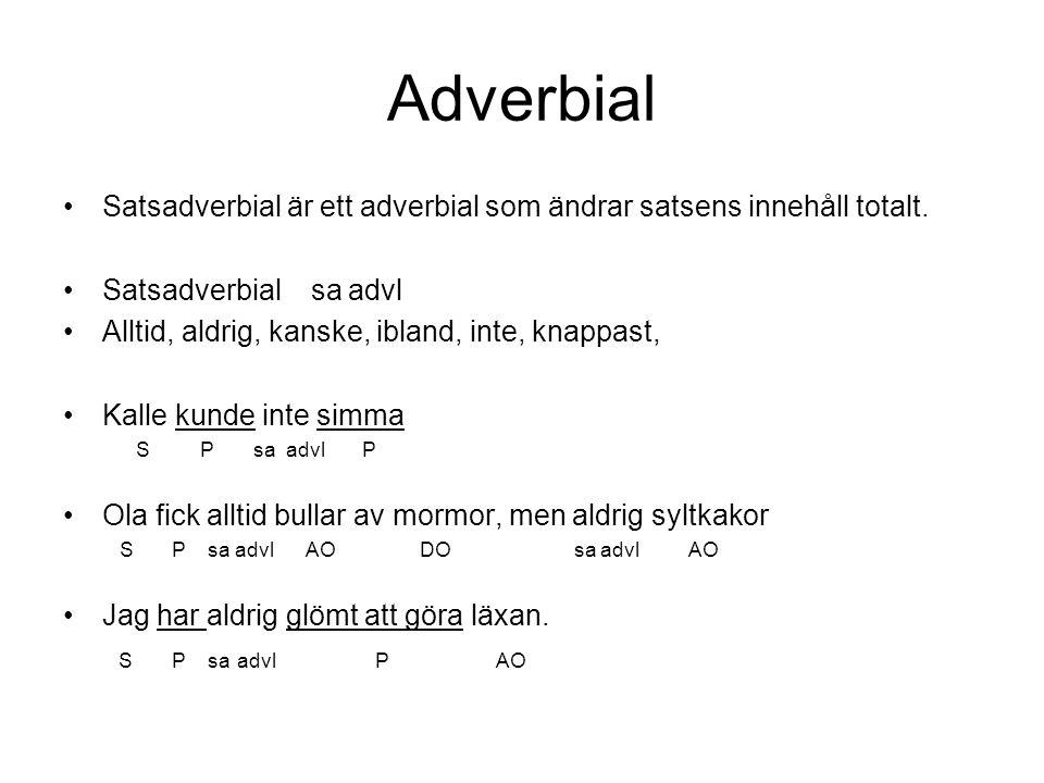 Adverbial •Satsadverbial är ett adverbial som ändrar satsens innehåll totalt. •Satsadverbial sa advl •Alltid, aldrig, kanske, ibland, inte, knappast,