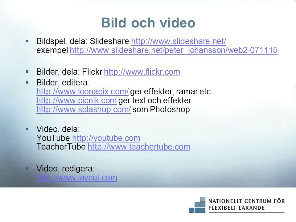 Bild och video  Bildspel, dela: Slideshare http://www.slideshare.net/ exempel http://www.slideshare.net/peter_johansson/web2-071115http://www.slideshare.net/http://www.slideshare.net/peter_johansson/web2-071115  Bilder, dela: Flickr http://www.flickr.comhttp://www.flickr.com  Bilder, editera: http://www.loonapix.com/ ger effekter, ramar etc http://www.picnik.com ger text och effekter http://www.splashup.com/ som Photoshop http://www.loonapix.com/ http://www.picnik.com http://www.splashup.com/  Video, dela: YouTube http://youtube.com TeacherTube http://www.teachertube.comhttp://youtube.comhttp://www.teachertube.com  Video, redigera: http://www.jaycut.com http://www.jaycut.com