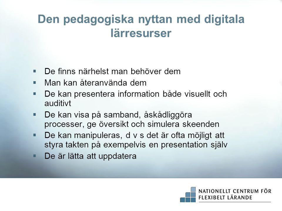 Den pedagogiska nyttan med digitala lärresurser  De finns närhelst man behöver dem  Man kan återanvända dem  De kan presentera information både vis