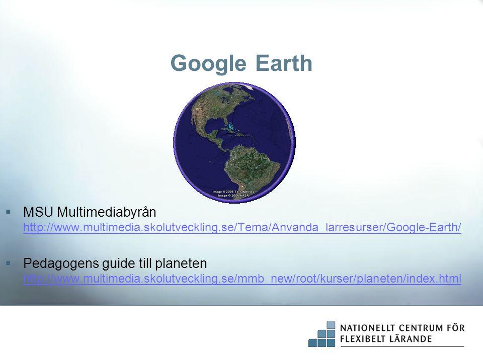 Google Earth  MSU Multimediabyrån http://www.multimedia.skolutveckling.se/Tema/Anvanda_larresurser/Google-Earth/ http://www.multimedia.skolutveckling