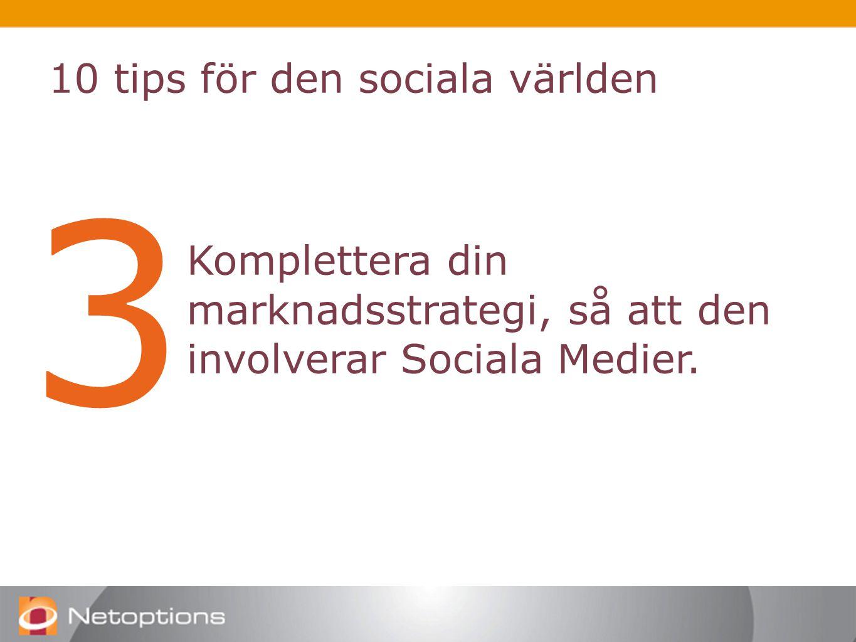 10 tips för den sociala världen 3 Komplettera din marknadsstrategi, så att den involverar Sociala Medier.